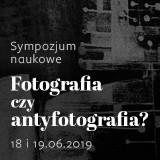 SYMPOZJUM NAUKOWE: Fotografia czy antyfotografia?  18 i 19.06.2019 r.